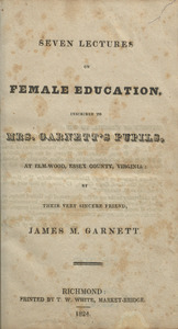 Seven Lectures on Female Education, Inscribed to Mrs. Garnett's Pupils, at Elm-Wood, Essex County, Virginia
